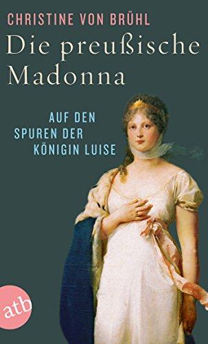 Die preußische Madonna: Auf den Spuren der Königin Luise