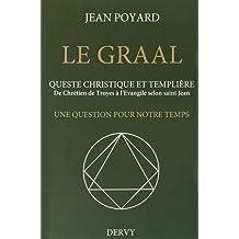 Le Graal : quête christique et templière : De Chrétien de Troyes à l'Evangile selon saint Jean, une question pour notre temps