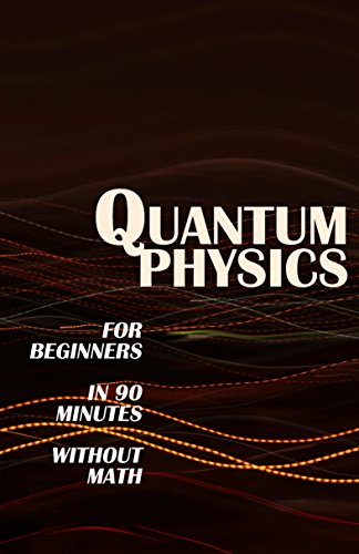 QUANTUM PHYSICS for Beginners in 90 Minutes without Math: All the major ideas of quantum mechanics, from quanta to entanglement, in simple language (English Edition) por Modern Science
