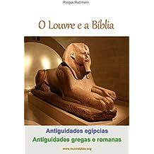 O Louvre e a Bíblia - Antiguidades egípcias, Antiguidades gregas e romanas: A visita do Louvre com um leitor da Bíblia (OLouvree aBíblia Livro 2) (Portuguese Edition)