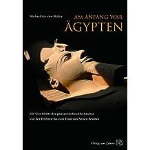 Am Anfang war Ägypten: Die Geschichte der pharaonischen Hochkultur von der Frühzeit bis zum Ende des Neuen Reiches ca. 4000 (Kulturgeschichte der Antiken Welt)