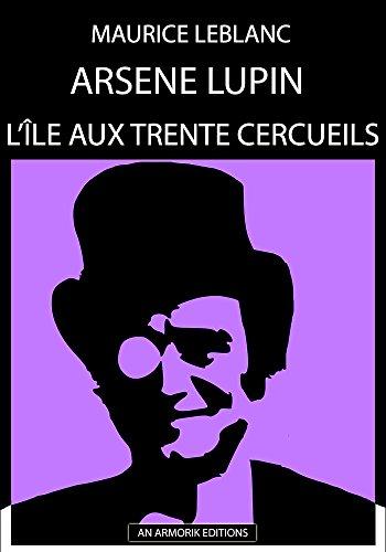 Arsène Lupin - L'Ile aux trente cercueils: ÉDITION D'ORIGINE REMANIÉE ET TOTALEMENT RÉVISÉE ET CORRIGÉE