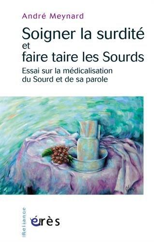 Soigner la surdité et faire taire les Sourds : Essai sur la médicalisation du Sourd et de sa parole par André Meynard