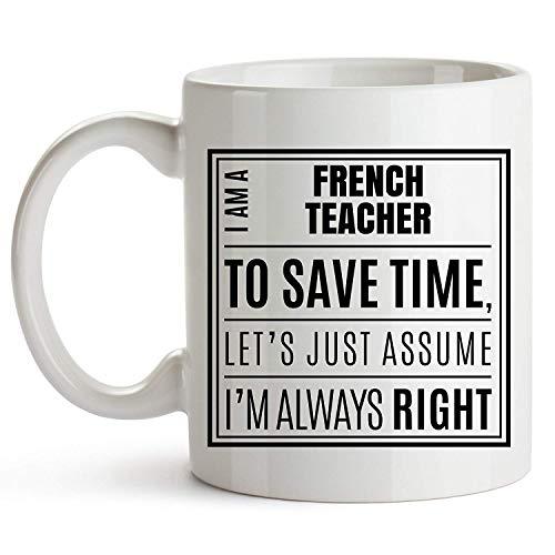 I Am A French Teacher. I'm Always Right - Novelty Coffee Mug for French Teacher - 11 Ounce White Ceramic - Gift for French Teacher Mug - Excellent French Teacher Gift - Teacher Appreciation Day - French White-mug