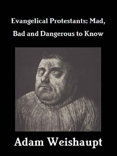 Evangelical Protestants: Mad, Bad and Dangerous to Know (The Anti-Christian Series Book 9) by [Weishaupt, Adam]
