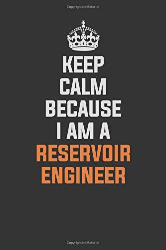 Keep Calm Because I am a  Reservoir Engineer: Inspirational life quote blank lined Notebook 6x9 matte finish (Reservoir Engineer)
