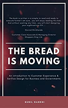 The Bread is Moving: An introduction to Customer Experience & Service Design for Business & Governments by [Gandhi, Sunil]