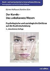 Der Kunde - Das unbekannte Wesen: Psychologische und soziologische Einflüsse auf die Kaufentscheidung (Markt- und werteorientierte Unternehmensführung)