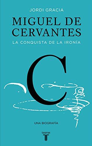 Miguel de Cervantes: La conquista de la ironía por Jordi Gracia