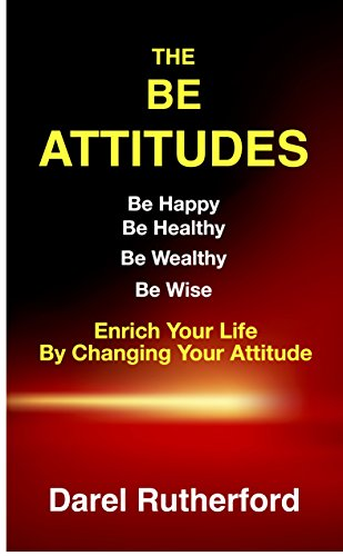 The BE Attitudes: Be Happy Be Healthy Be Wealthy Be Wise Enrich Your Life By Changing Your Attitude