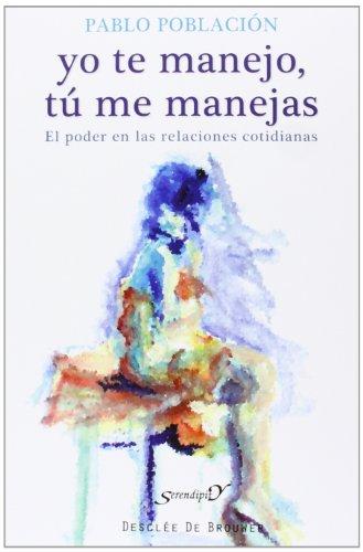 Yo te manejo, tú me manejas: El poder en las relaciones cotidianas (Serendipity) por Pablo Población Knappe