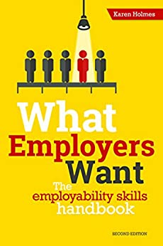 What Employers Want: The Employability Skills Handbook by [Holmes, Karen]