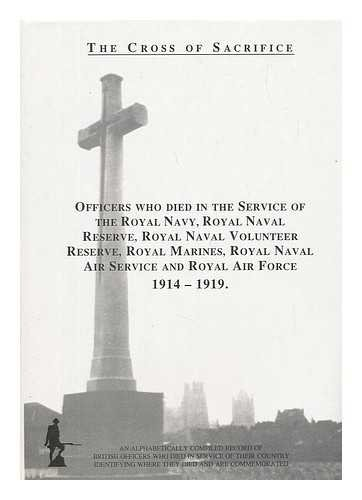 The cross of sacrifice: v. 2. Officers who died in the service of the Royal Navy, Royal Naval Reserve, Royal Naval Volunteer Reserve, Royal Marines, Royal Naval Air Service and Royal Air Force, 1914-1919 -