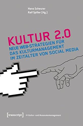 Kultur 2.0: Neue Web-Strategien für das Kulturmanagement im Zeitalter von Social Media (Schriften zum Kultur- und Museumsmanagement)