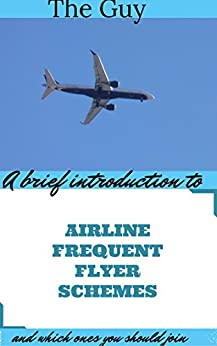 A Brief Introduction To Airline Frequent Flyer Schemes And Which Ones You Should Join by [Guy, The]