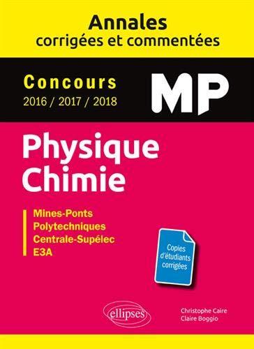 Physique Chimie MP - Annales corrigées et commentées - Concours 2016/2017/2018 - Concours Mines-Ponts, Groupe Centrale-Supélec, CCINP, Mines-Télécom, e3a par Christophe Caire