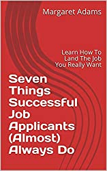 Seven Things Successful Job Applicants (Almost) Always Do: Learn How To Land The Job You Really Want