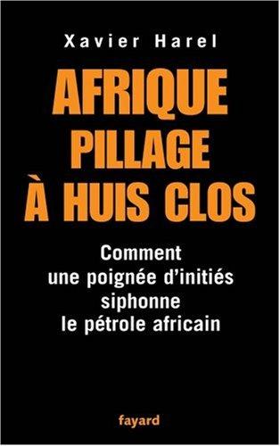Afrique, pillage à huis clos : Comment une poignée d'initiés siphonne le pétrole africain par Xavier Harel