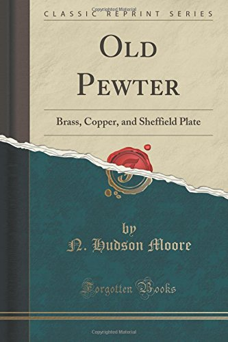 Old Pewter: Brass, Copper, and Sheffield Plate (Classic Reprint)