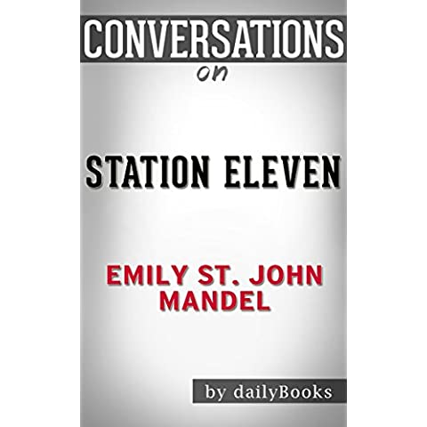 Station Eleven: A Novel By Emily St. John Mandel | Conversation Starters (English Edition)