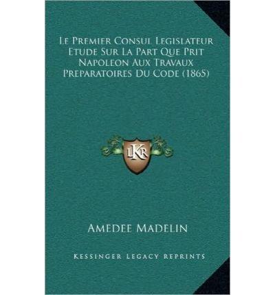 Le Premier Consul Legislateur Etude Sur La Part Que Prit Napoleon Aux Travaux Preparatoires Du Code (1865) (Hardback)(French) - Common