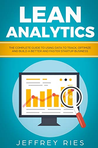 Lean Analytics: The Complete Guide To Using Data To Track, Optimize And  Build A Better And Faster Startup Business