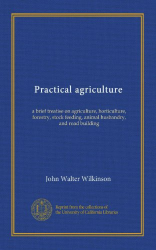 Practical agriculture: a brief treatise on agriculture, horticulture, forestry, stock feeding, animal husbandry, and road building