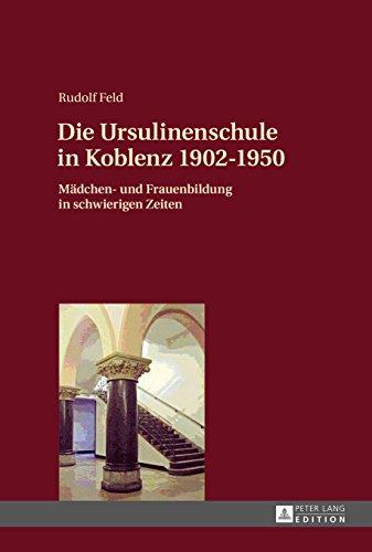 Die Ursulinenschule in Koblenz 19021950: Maedchen- und Frauenbildung in schwierigen Zeiten