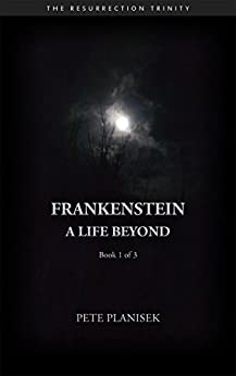 Frankenstein A Life Beyond: Book 1 of 3 The Resurrection Trinity (English Edition) di [Planisek, Pete]