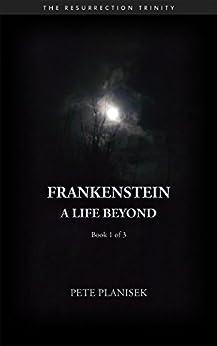 Frankenstein A Life Beyond: Book 1 of 3 The Resurrection Trinity (English Edition) von [Planisek, Pete]