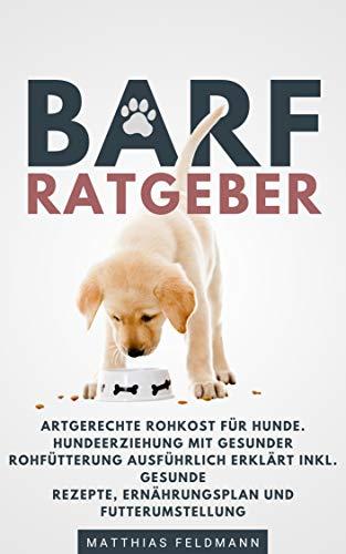 BARF Ratgeber: Artgerechte Rohkost für Hunde. Hundeerziehung mit gesunder Rohfütterung ausführlich erklärt inkl. gesunde Rezepte, Ernährungsplan und Futterumstellung