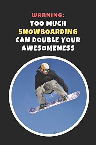 Warning: Too Much Snowboarding Can Double Your Awesomeness: Novelty Lined Notebook / Journal To Write In Perfect Gift Item (6 x 9 inches) -