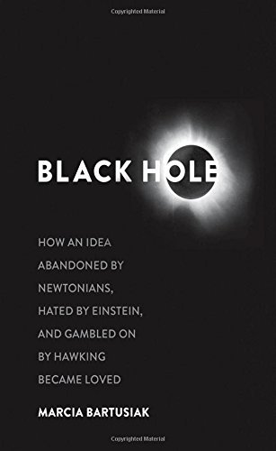 Black Hole: How an Idea Abandoned by Newtonians, Hated by Einstein, and Gambled On by Hawking Became Loved by Bartusiak, Marcia (2015) Hardcover