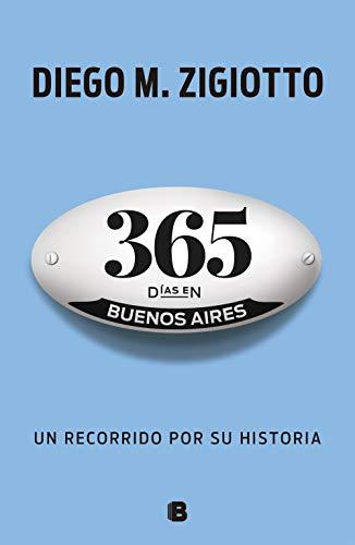 365 días en Buenos Aires: Un recorrido por su historia por Diego M. Zigiotto