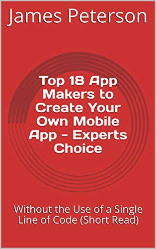 Top 18 App Makers to Create Your Own Mobile App - Experts Choice: Without the Use of a Single Line of Code (Short Read) (English Edition)