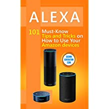 Alexa: 101 Must-Know Tips and Tricks on How to Use Your Amazon devices  (Amazon Echo Show, Amazon Echo Look, Amazon Echo Dot and Amazon Echo,Alexa Second ... dot,tips,alexa app) (English Edition)