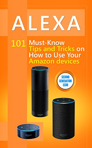 Alexa: 101 Must-Know Tips and Tricks on How to Use Your Amazon devices (Amazon Echo Show, Amazon Echo Look, Amazon Echo Dot and Amazon Echo,Alexa Second ... dot,tips,alexa app Book 1) (English Edition)