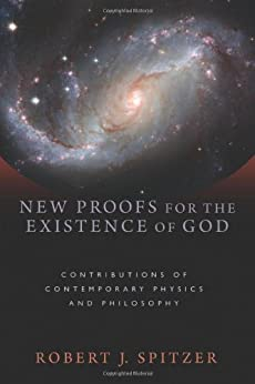 New Proofs for the Existence of God: Contributions of Contemporary Physics and Philosophy by [Spitzer, Robert J.]