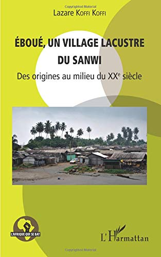 Eboué, un village lacustre du Sanwi: Des origines au milieu du XXe siècle par Lazare Koffi Koffi