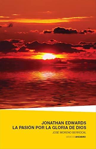 Jonathan Edwards. La pasión por la Gloria de Dios por José Moreno Berrocal