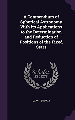 A Compendium of Spherical Astronomy With its Applications to the Determination and Reduction of Positions of the Fixed Stars