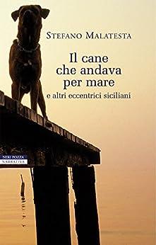 Il cane che andava per mare: e altri eccentrici siciliani (I narratori delle tavole) di [Malatesta, Stefano]