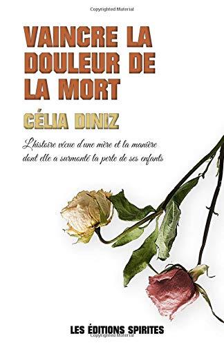 Vaincre la douleur de la mort: L'histoire vécue d'une mère et comment elle a surmonté la mort de ses enfants par Célia Diniz