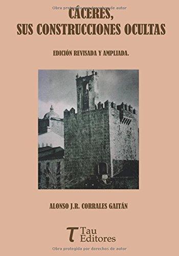 CÁCERES, SUS CONSTRUCCIONES OCULTAS por ALONSO J.R. CORRALES GAITÁN