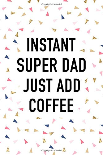 Instant Super Dad Just Add Coffee: A Matte 6x9 Inch Softcover Journal Notebook With 120 Blank Lined Pages And A Funny Caffeine Loving Parent Cover Slogan