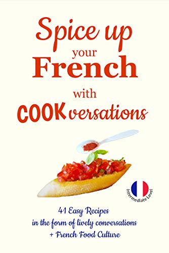 Spice up Your French with Cookversations: 41 Easy Recipes in the form of lively Conversations with glossaries (Les COOKversations® en Français-Anglais t. 1) (French Edition)