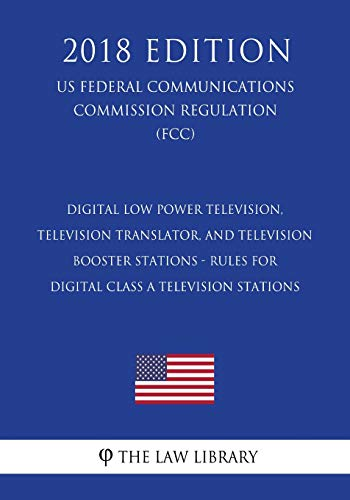 Digital Low Power Television, Television Translator, and Television Booster Stations - Rules for Digital Class A Television Stations (US Federal ... Commission Regulation) (FCC) (2018 Edition) Digital-booster