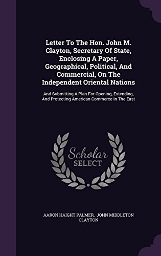 Letter to the Hon. John M. Clayton, Secretary of State, Enclosing a Paper, Geographical, Political, and Commercial, on the Independent Oriental ... and Protecting American Commerce in the East (Oriental Black Und White Paper)