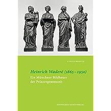 Heinrich Waderé (1865-1950): Ein Münchner Bildhauer der Prinzregentenzeit (Wiener Schriften zur Kunstgeschichte und Denkmalpflege)