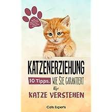 Katzenerziehung: 10 Tipps, wie Sie garantiert Ihre Katze verstehen inkl. BONUS Clickertraining für Katzen & 10 fatale Fehler beim Katzentraining